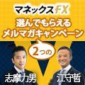 マネックスFX×口座開設で選んでもらえるメルマガ1ヶ月・タイアップキャンペーン(江守哲氏、志摩力男氏)
