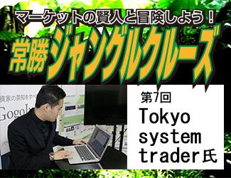マーケットの賢人と冒険しよう!常勝ジャングルクルーズ【第7回】Tokyo system trader氏