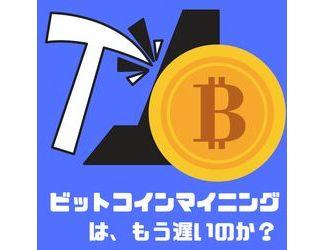 ビットコインマイニングはもう遅いのか