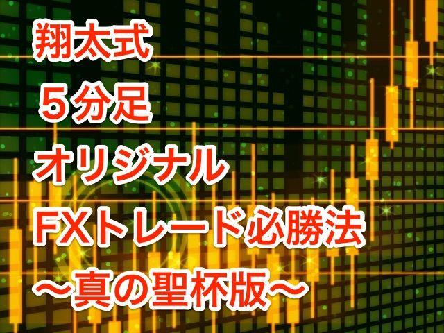 翔太式5分足オリジナルFXトレード必勝法 ~真の聖杯版~