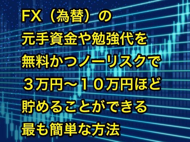 FX(為替)や仮想通貨(暗号通貨)などの元手資金や勉強代を無料かつノーリスクで3万円~10万円ほど貯めることができる方法