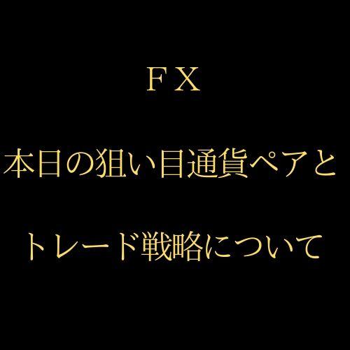 【FX】本日のねらい目通貨ペアとトレード戦略を毎日お届け!
