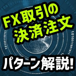 FX取引の決済注文パターンの種類と方法を解説!