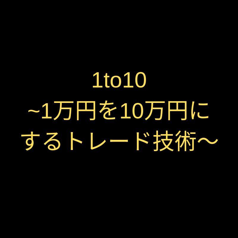 1to10~1万円を10万円にするトレード技術~
